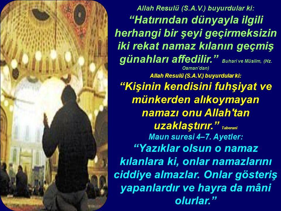 Allah Resulü (S.A.V.) buyurdular ki: Hatırından dünyayla ilgili herhangi bir şeyi geçirmeksizin iki rekat namaz kılanın geçmiş günahları affedilir. Buhari ve Müslim, (Hz.