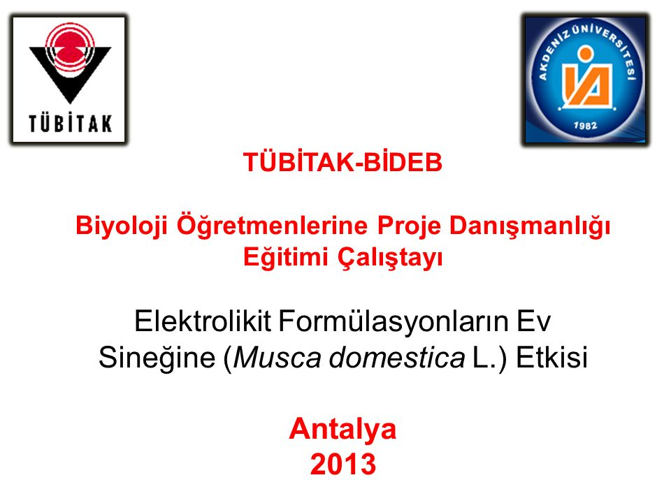 TÜBİTAK-BİDEB Biyoloji Öğretmenlerine Proje Danışmanlığı Eğitimi Çalıştayı Elektrolikit Formülasyonların Ev Sineğine (Musca domestica L.) Etkisi Antalya 2013