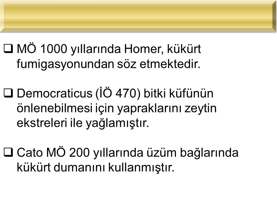  MÖ 1000 yıllarında Homer, kükürt fumigasyonundan söz etmektedir.  Democraticus (İÖ 470) bitki küfünün önlenebilmesi için yapraklarını zeytin ekstre