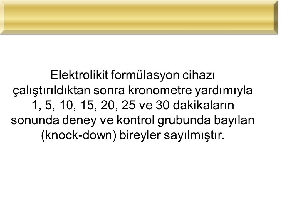 Elektrolikit formülasyon cihazı çalıştırıldıktan sonra kronometre yardımıyla 1, 5, 10, 15, 20, 25 ve 30 dakikaların sonunda deney ve kontrol grubunda bayılan (knock-down) bireyler sayılmıştır.