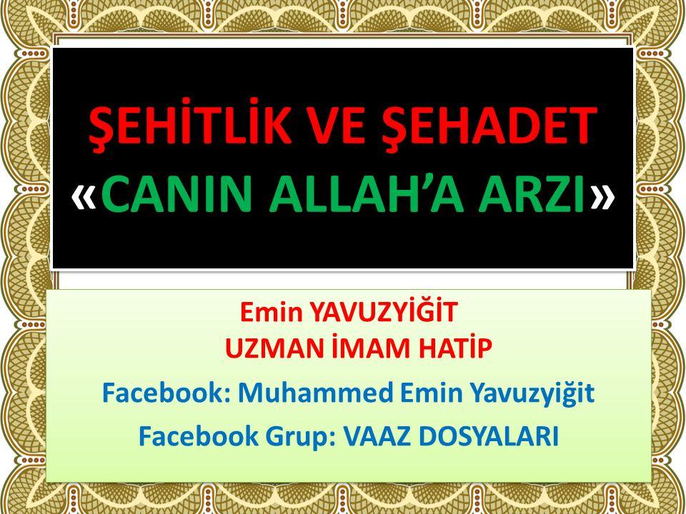 ŞEHİTLİK VE ŞEHADET «CANIN ALLAH'A ARZI» Emin YAVUZYİĞİT UZMAN İMAM HATİP Facebook: Muhammed Emin Yavuzyiğit Facebook Grup: VAAZ DOSYALARI Emin YAVUZYİĞİT UZMAN İMAM HATİP Facebook: Muhammed Emin Yavuzyiğit Facebook Grup: VAAZ DOSYALARI