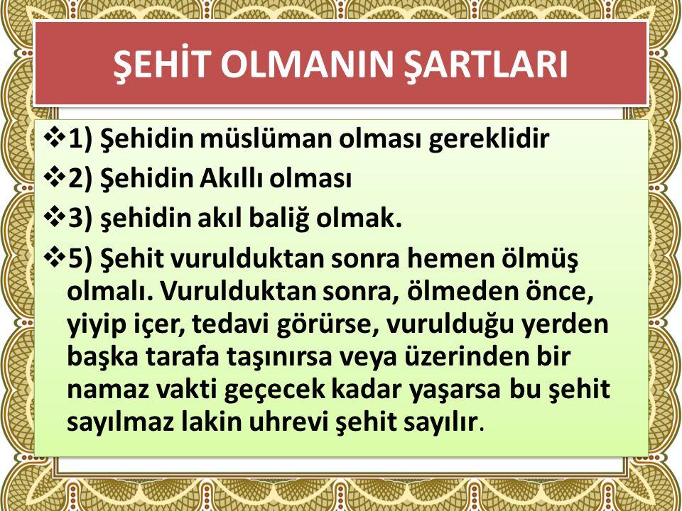 ŞEHİT OLMANIN ŞARTLARI  1) Şehidin müslüman olması gereklidir  2) Şehidin Akıllı olması  3) şehidin akıl baliğ olmak.