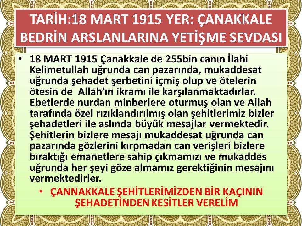 TARİH:18 MART 1915 YER: ÇANAKKALE BEDRİN ARSLANLARINA YETİŞME SEVDASI 18 MART 1915 Çanakkale de 255bin canın İlahi Kelimetullah uğrunda can pazarında, mukaddesat uğrunda şehadet şerbetini içmiş olup ve ötelerin ötesin de Allah'ın ikramı ile karşılanmaktadırlar.