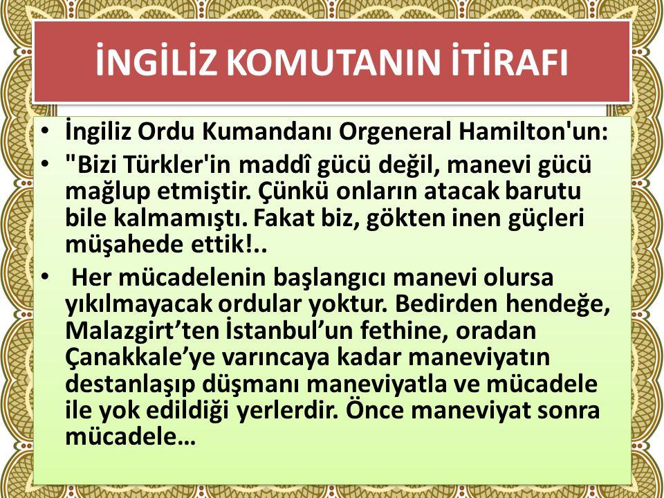 İNGİLİZ KOMUTANIN İTİRAFI İngiliz Ordu Kumandanı Orgeneral Hamilton un: Bizi Türkler in maddî gücü değil, manevi gücü mağlup etmiştir.