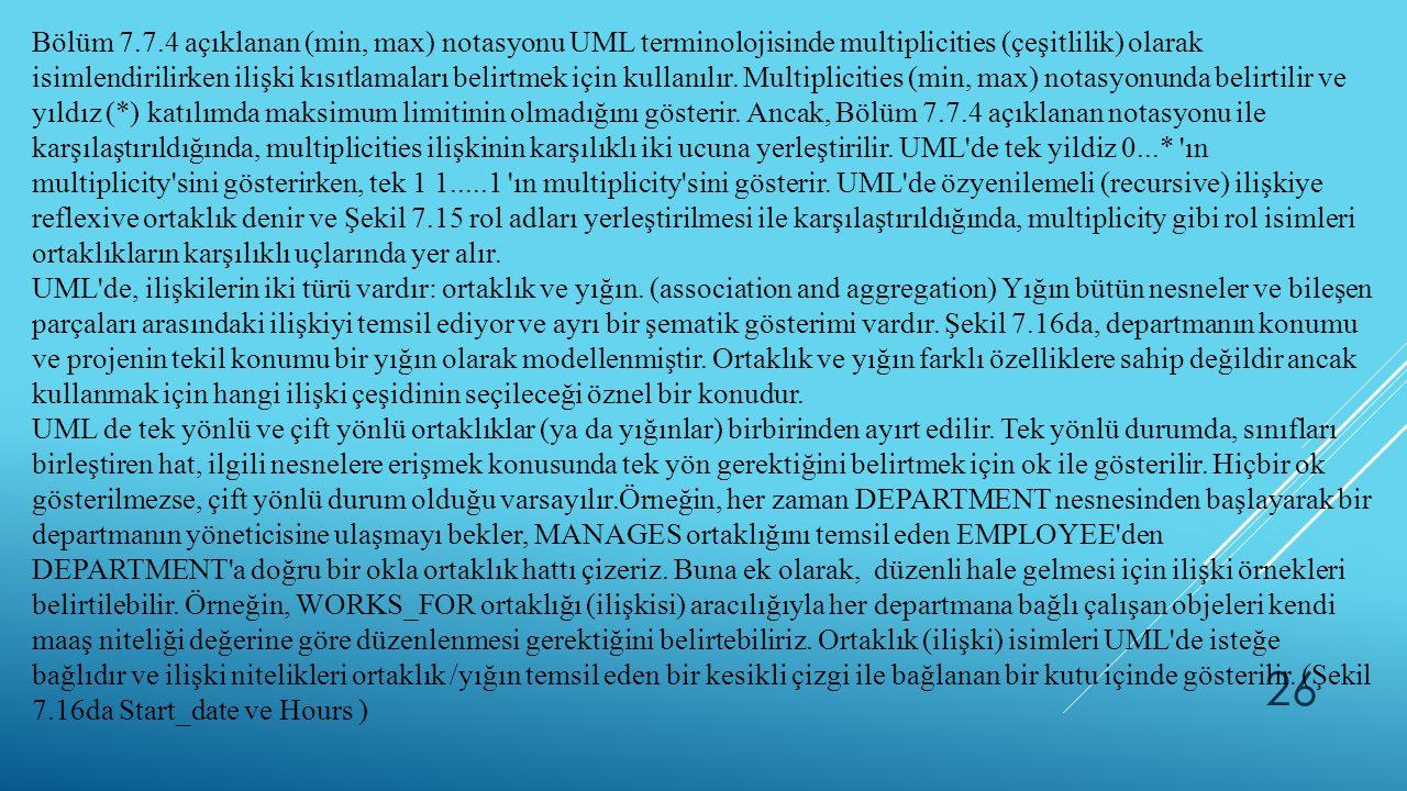 26 Bölüm 7.7.4 açıklanan (min, max) notasyonu UML terminolojisinde multiplicities (çeşitlilik) olarak isimlendirilirken ilişki kısıtlamaları belirtmek için kullanılır.