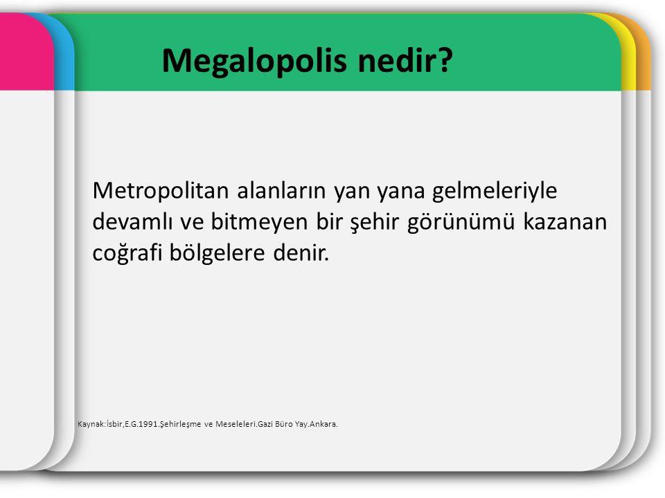 Metropolitan alanların yan yana gelmeleriyle devamlı ve bitmeyen bir şehir görünümü kazanan coğrafi bölgelere denir. Megalopolis nedir? Kaynak:İsbir,E