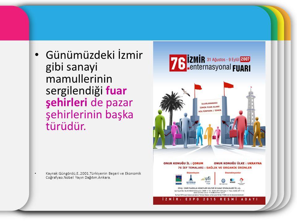 Günümüzdeki İzmir gibi sanayi mamullerinin sergilendiği fuar şehirleri de pazar şehirlerinin başka türüdür. Kaynak:Güngördü,E..2001.Türkiyenin Beşeri