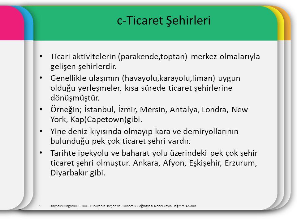 c-Ticaret Şehirleri Ticari aktivitelerin (parakende,toptan) merkez olmalarıyla gelişen şehirlerdir. Genellikle ulaşımın (havayolu,karayolu,liman) uygu
