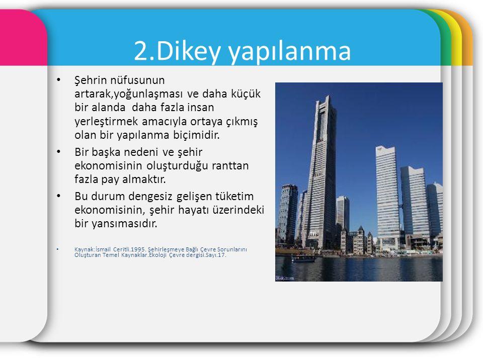 2.Dikey yapılanma Şehrin nüfusunun artarak,yoğunlaşması ve daha küçük bir alanda daha fazla insan yerleştirmek amacıyla ortaya çıkmış olan bir yapılan
