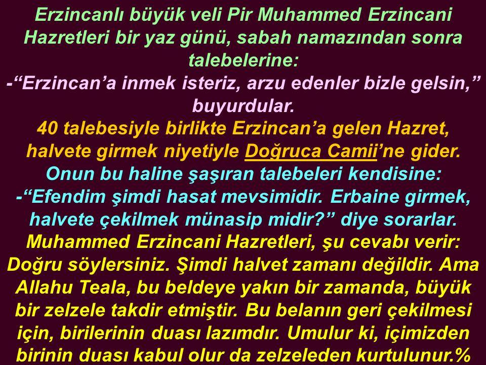Erzincanlı büyük veli Pir Muhammed Erzincani Hazretleri bir yaz günü, sabah namazından sonra talebelerine: - Erzincan'a inmek isteriz, arzu edenler bizle gelsin, buyurdular.