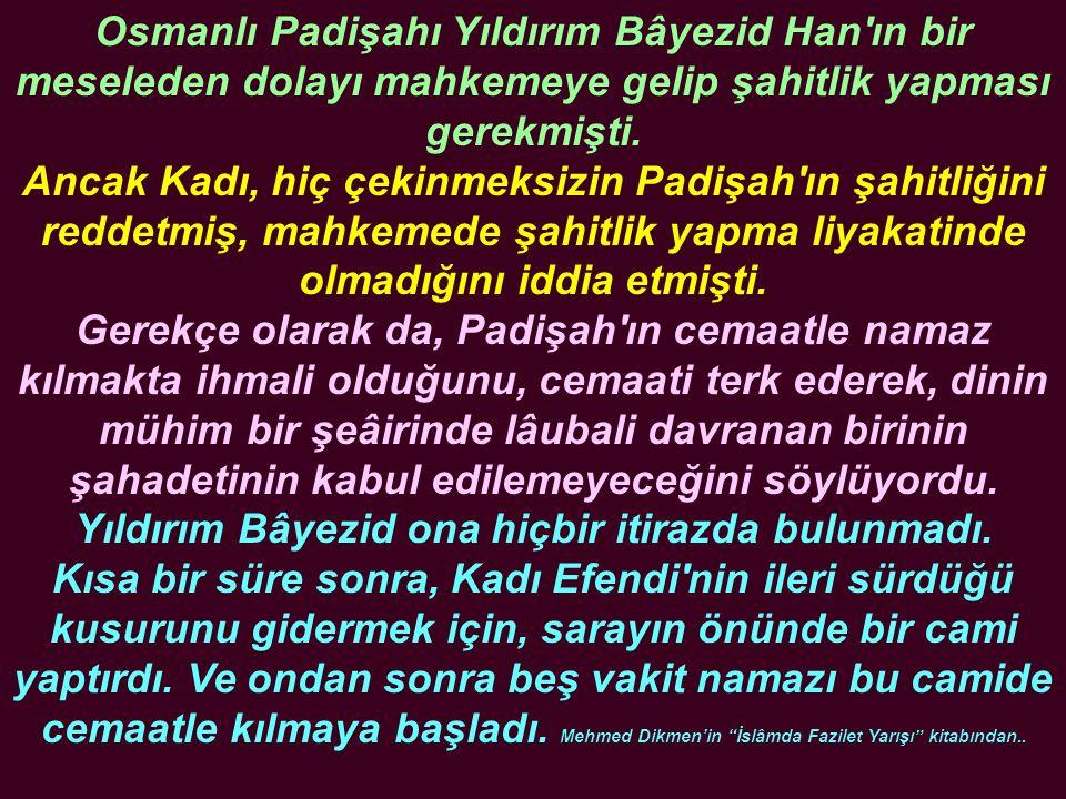 Osmanlı Padişahı Yıldırım Bâyezid Han'ın bir meseleden dolayı mahkemeye gelip şahitlik yapması gerekmişti. Ancak Kadı, hiç çekinmeksizin Padişah'ın şa