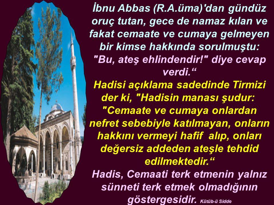 İbnu Abbas (R.A.üma)'dan gündüz oruç tutan, gece de namaz kılan ve fakat cemaate ve cumaya gelmeyen bir kimse hakkında sorulmuştu: