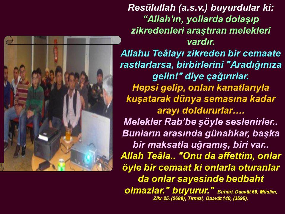 """Resülullah (a.s.v.) buyurdular ki: """"Allah'ın, yollarda dolaşıp zikredenleri araştıran melekleri vardır. AIIahu Teâlayı zikreden bir cemaate rastlarlar"""