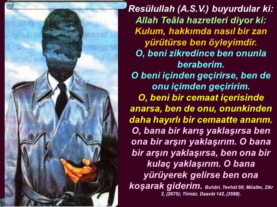 Resülullah (A.S.V.) buyurdular ki: Allah Teâla hazretleri diyor ki: Kulum, hakkımda nasıl bir zan yürütürse ben öyleyimdir. O, beni zikredince ben onu
