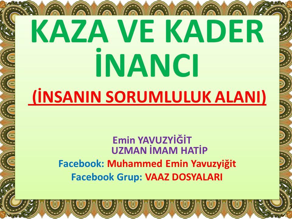 KAZA VE KADER İNANCI (İNSANIN SORUMLULUK ALANI) Emin YAVUZYİĞİT UZMAN İMAM HATİP Facebook: Muhammed Emin Yavuzyiğit Facebook Grup: VAAZ DOSYALARI KAZA