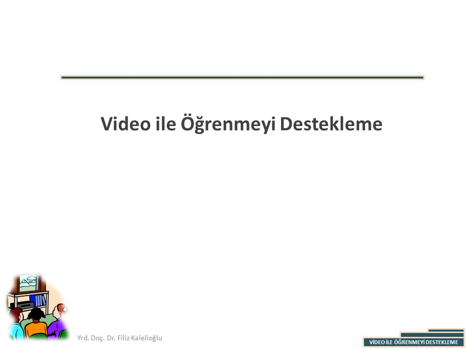 VİDEO İLE ÖĞRENMEYİ DESTEKLEME Yrd. Doç. Dr. Filiz Kalelioğlu Video ile Öğrenmeyi Destekleme