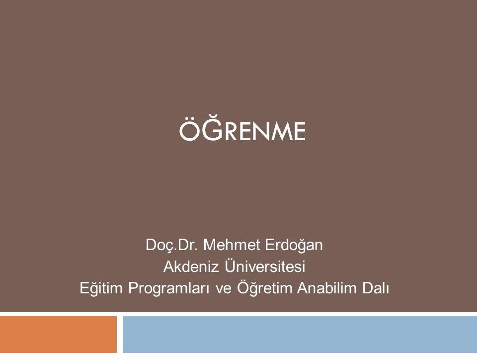 Ö Ğ RENME Doç.Dr. Mehmet Erdoğan Akdeniz Üniversitesi Eğitim Programları ve Öğretim Anabilim Dalı
