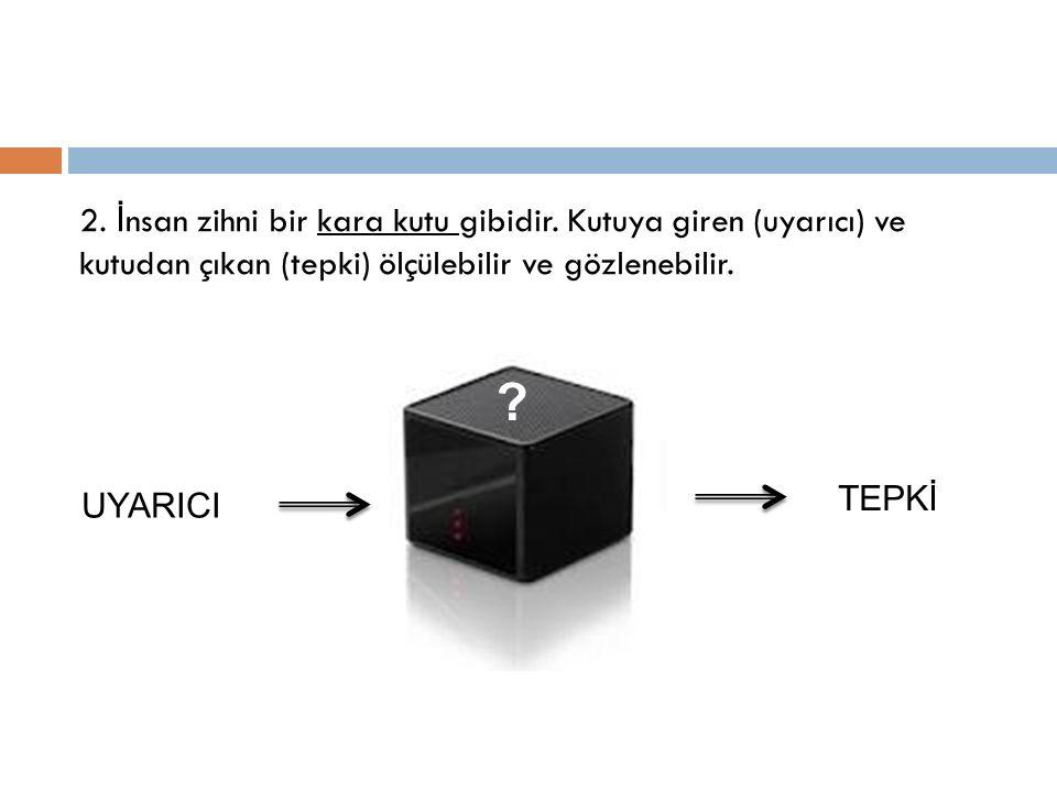 2. İ nsan zihni bir kara kutu gibidir. Kutuya giren (uyarıcı) ve kutudan çıkan (tepki) ölçülebilir ve gözlenebilir. UYARICI TEPKİ ?