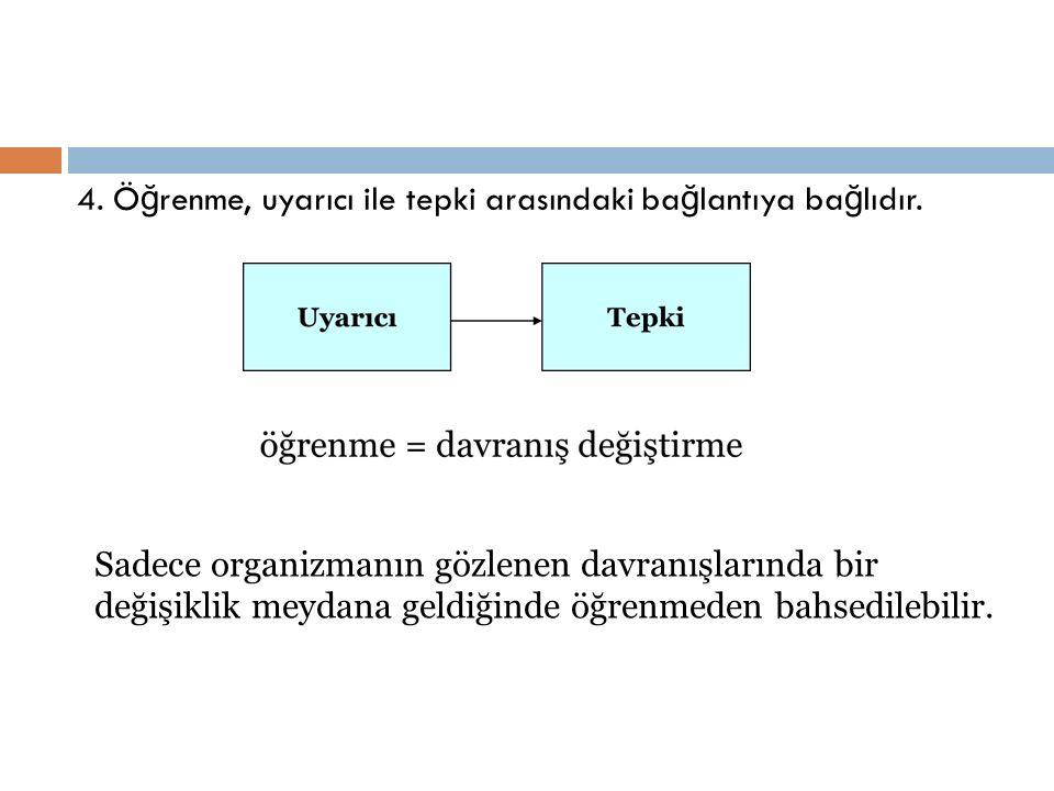 4. Ö ğ renme, uyarıcı ile tepki arasındaki ba ğ lantıya ba ğ lıdır. Sadece organizmanın gözlenen davranışlarında bir değişiklik meydana geldiğinde öğr