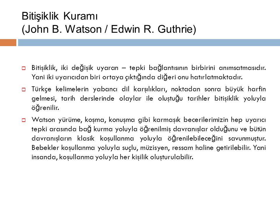 Bitişiklik Kuramı (John B. Watson / Edwin R. Guthrie)  Bitişiklik, iki de ğ işik uyaran – tepki ba ğ lantısının birbirini anımsatmasıdır. Yani iki uy