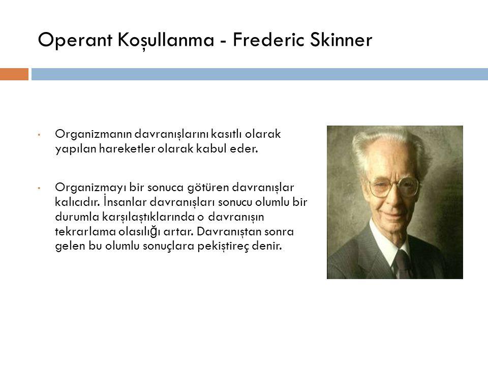 Operant Koşullanma - Frederic Skinner Organizmanın davranışlarını kasıtlı olarak yapılan hareketler olarak kabul eder. Organizmayı bir sonuca götüren
