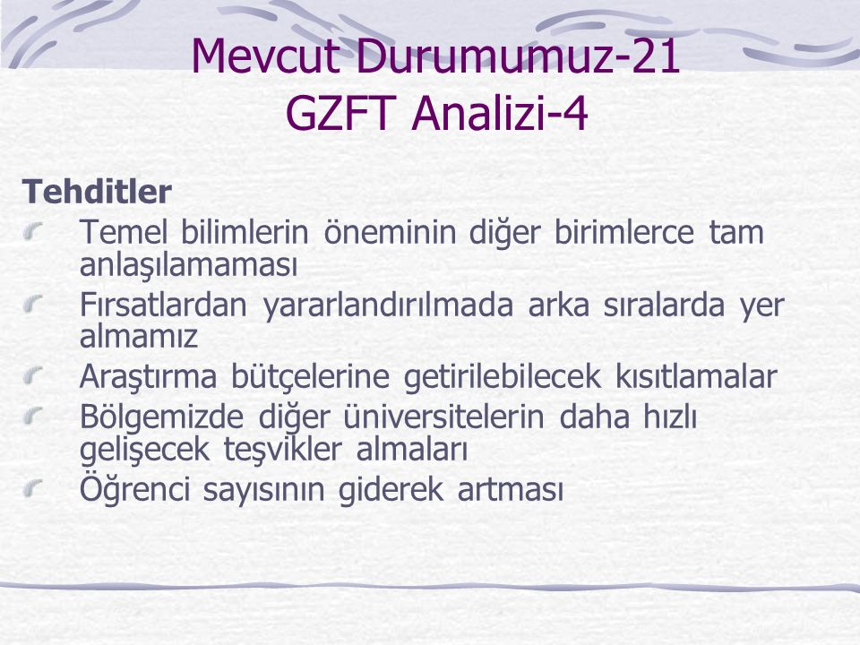 Mevcut Durumumuz-21 GZFT Analizi-4 Tehditler Temel bilimlerin öneminin diğer birimlerce tam anlaşılamaması Fırsatlardan yararlandırılmada arka sıralarda yer almamız Araştırma bütçelerine getirilebilecek kısıtlamalar Bölgemizde diğer üniversitelerin daha hızlı gelişecek teşvikler almaları Öğrenci sayısının giderek artması