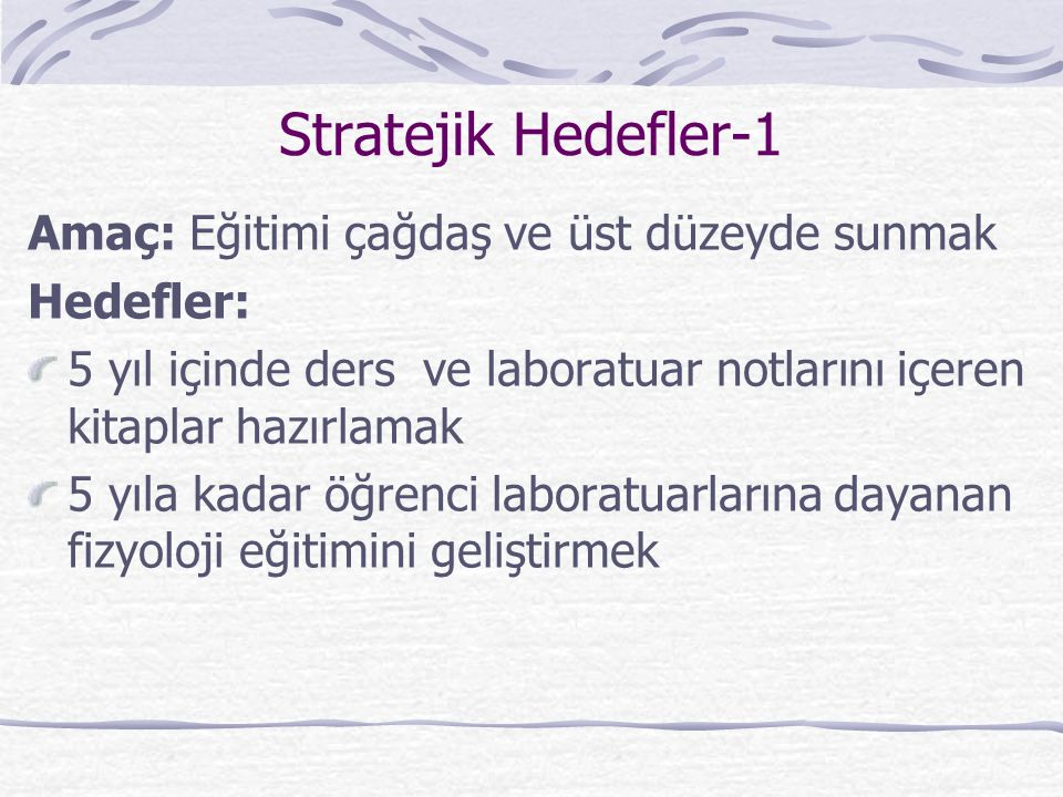 Stratejik Hedefler-1 Amaç: Eğitimi çağdaş ve üst düzeyde sunmak Hedefler: 5 yıl içinde ders ve laboratuar notlarını içeren kitaplar hazırlamak 5 yıla kadar öğrenci laboratuarlarına dayanan fizyoloji eğitimini geliştirmek
