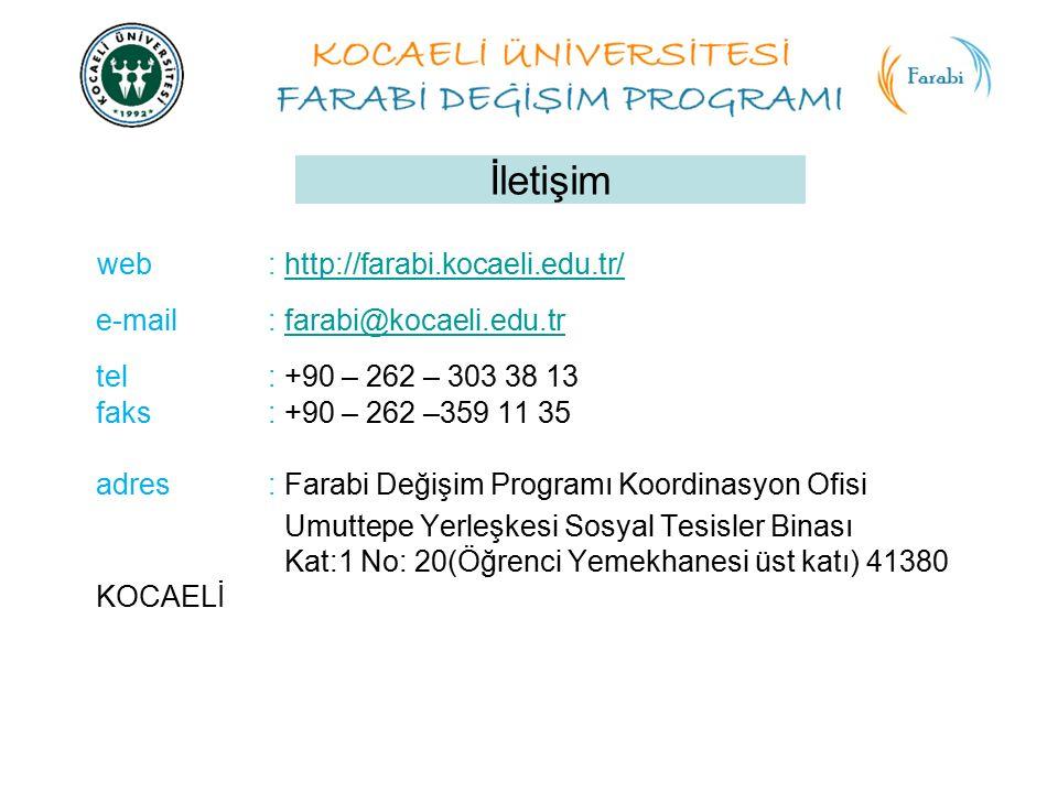 İletişim web : http://farabi.kocaeli.edu.tr/http://farabi.kocaeli.edu.tr/ e-mail: farabi@kocaeli.edu.trfarabi@kocaeli.edu.tr tel: +90 – 262 – 303 38 13 faks: +90 – 262 –359 11 35 adres: Farabi Değişim Programı Koordinasyon Ofisi Umuttepe Yerleşkesi Sosyal Tesisler Binası Kat:1 No: 20(Öğrenci Yemekhanesi üst katı) 41380 KOCAELİ
