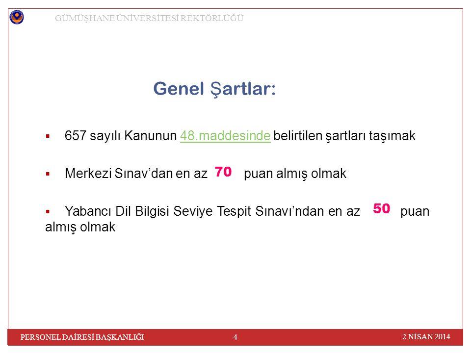 Genel Ş artlar:  657 sayılı Kanunun 48.maddesinde belirtilen şartları taşımak48.maddesinde  Merkezi Sınav'dan en az puan almış olmak  Yabancı Dil Bilgisi Seviye Tespit Sınavı'ndan en az puan almış olmak GÜMÜŞHANE ÜNİVERSİTESİ REKTÖRLÜĞÜ 2 NİSAN 2014 4 PERSONEL DAİRESİ BAŞKANLIĞI 70 50