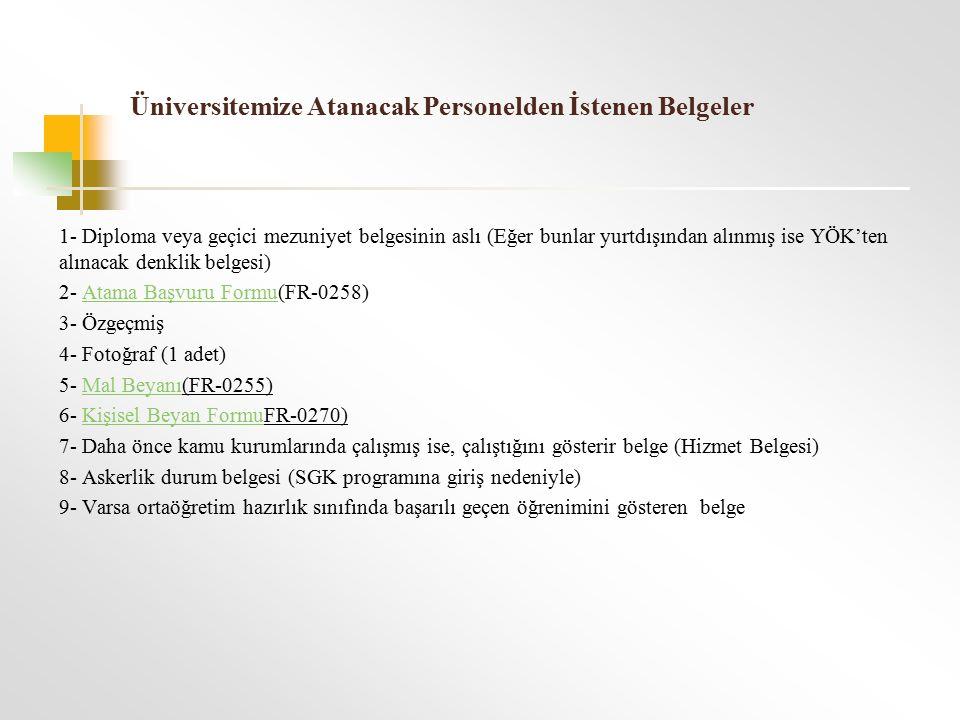 Üniversitemize Atanacak Personelden İstenen Belgeler 1- Diploma veya geçici mezuniyet belgesinin aslı (Eğer bunlar yurtdışından alınmış ise YÖK'ten alınacak denklik belgesi) 2- Atama Başvuru Formu(FR-0258)Atama Başvuru Formu 3- Özgeçmiş 4- Fotoğraf (1 adet) 5- Mal Beyanı(FR-0255)Mal Beyanı 6- Kişisel Beyan FormuFR-0270)Kişisel Beyan Formu 7- Daha önce kamu kurumlarında çalışmış ise, çalıştığını gösterir belge (Hizmet Belgesi) 8- Askerlik durum belgesi (SGK programına giriş nedeniyle) 9- Varsa ortaöğretim hazırlık sınıfında başarılı geçen öğrenimini gösteren belge