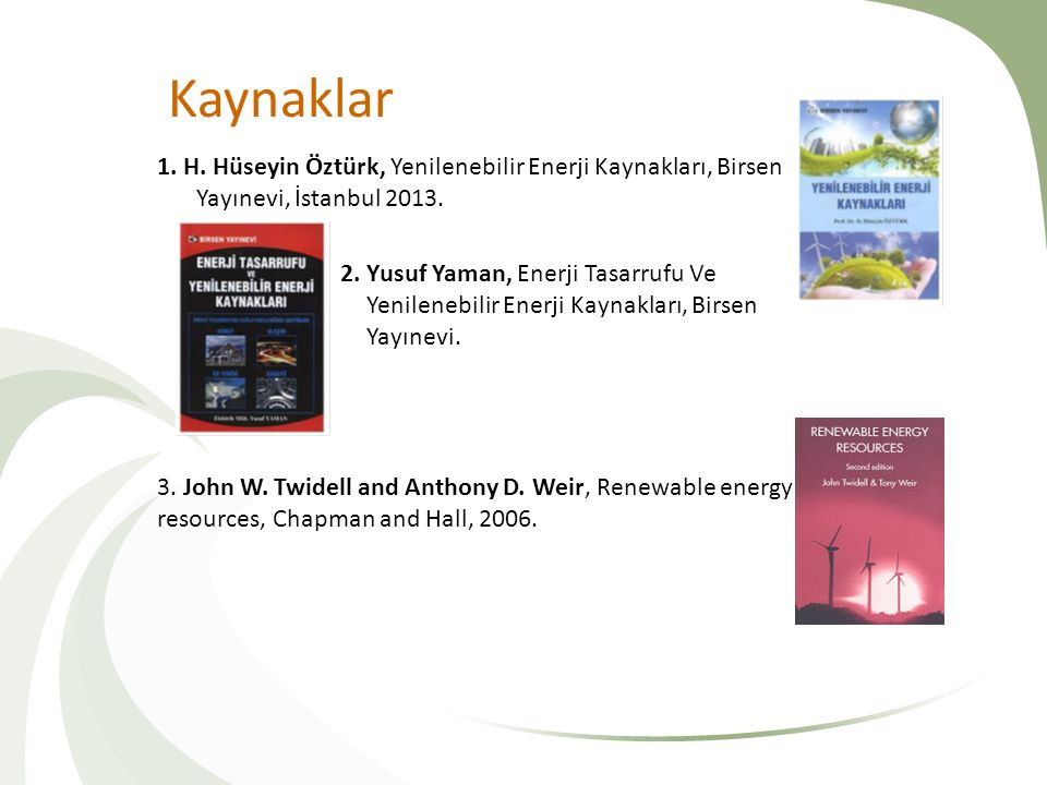 Kaynaklar 1. H. Hüseyin Öztürk, Yenilenebilir Enerji Kaynakları, Birsen Yayınevi, İstanbul 2013. 2. Yusuf Yaman, Enerji Tasarrufu Ve Yenilenebilir Ene