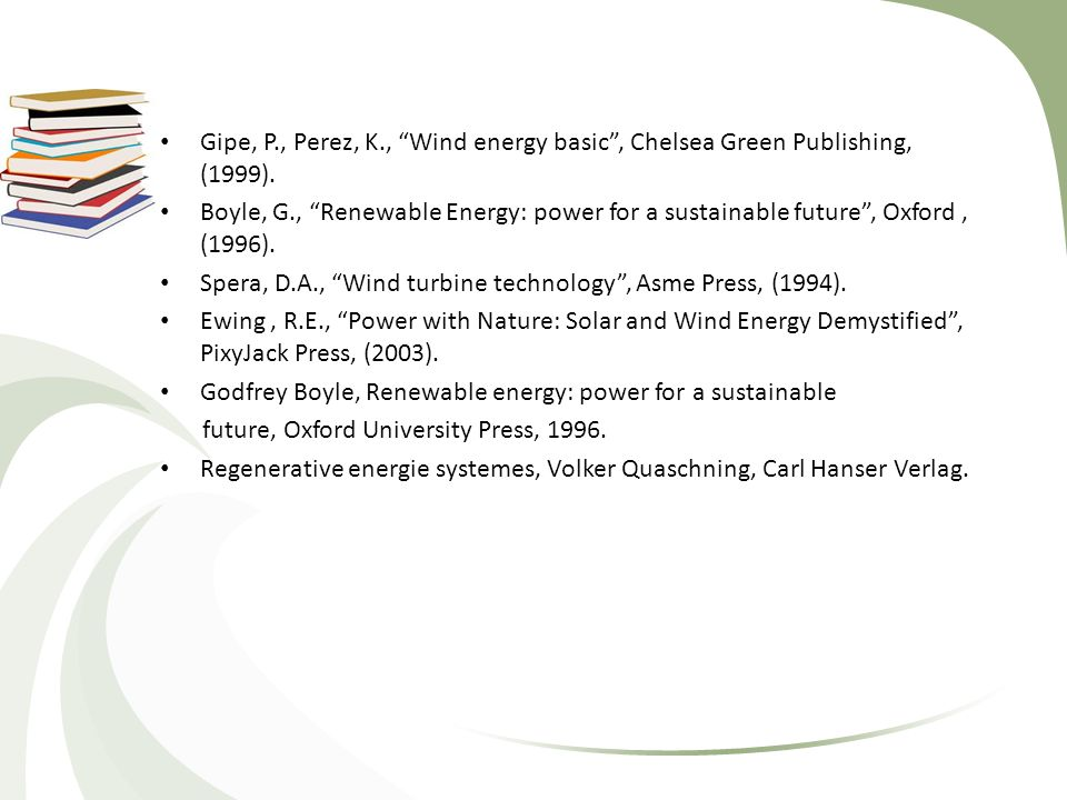"Gipe, P., Perez, K., ""Wind energy basic"", Chelsea Green Publishing, (1999). Boyle, G., ""Renewable Energy: power for a sustainable future"", Oxford, (19"