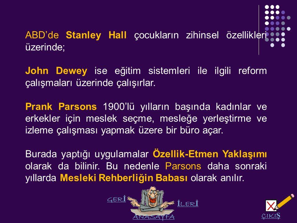 GER İ LER İ ANASAYFA ÇIKI Ş ABD'de Stanley Hall çocukların zihinsel özellikleri üzerinde; John Dewey ise eğitim sistemleri ile ilgili reform çalışmaları üzerinde çalışırlar.