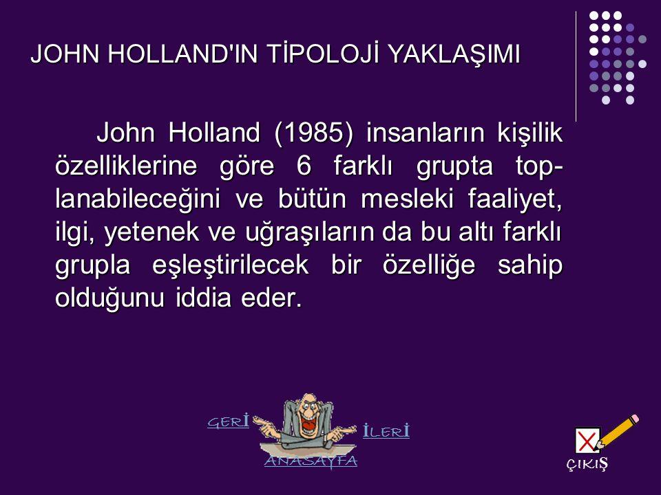 JOHN HOLLAND IN TİPOLOJİ YAKLAŞIMI John Holland (1985) insanların kişilik özelliklerine göre 6 farklı grupta top lanabileceğini ve bütün mesleki faaliyet, ilgi, yetenek ve uğraşıların da bu altı farklı grupla eşleştirilecek bir özelliğe sahip olduğunu iddia eder.