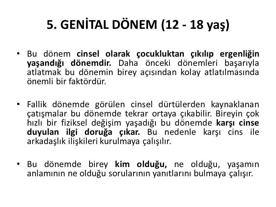 5. GENİTAL DÖNEM (12 - 18 yaş) Bu dönem cinsel olarak çocukluktan çıkılıp ergenliğin yaşandığı dönemdir. Daha önceki dönemleri başarıyla atlatmak bu d