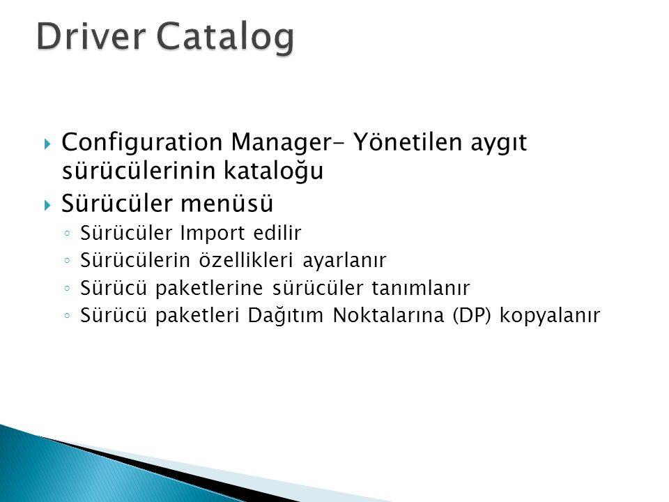  Configuration Manager- Yönetilen aygıt sürücülerinin kataloğu  Sürücüler menüsü ◦ Sürücüler Import edilir ◦ Sürücülerin özellikleri ayarlanır ◦ Sürücü paketlerine sürücüler tanımlanır ◦ Sürücü paketleri Dağıtım Noktalarına (DP) kopyalanır