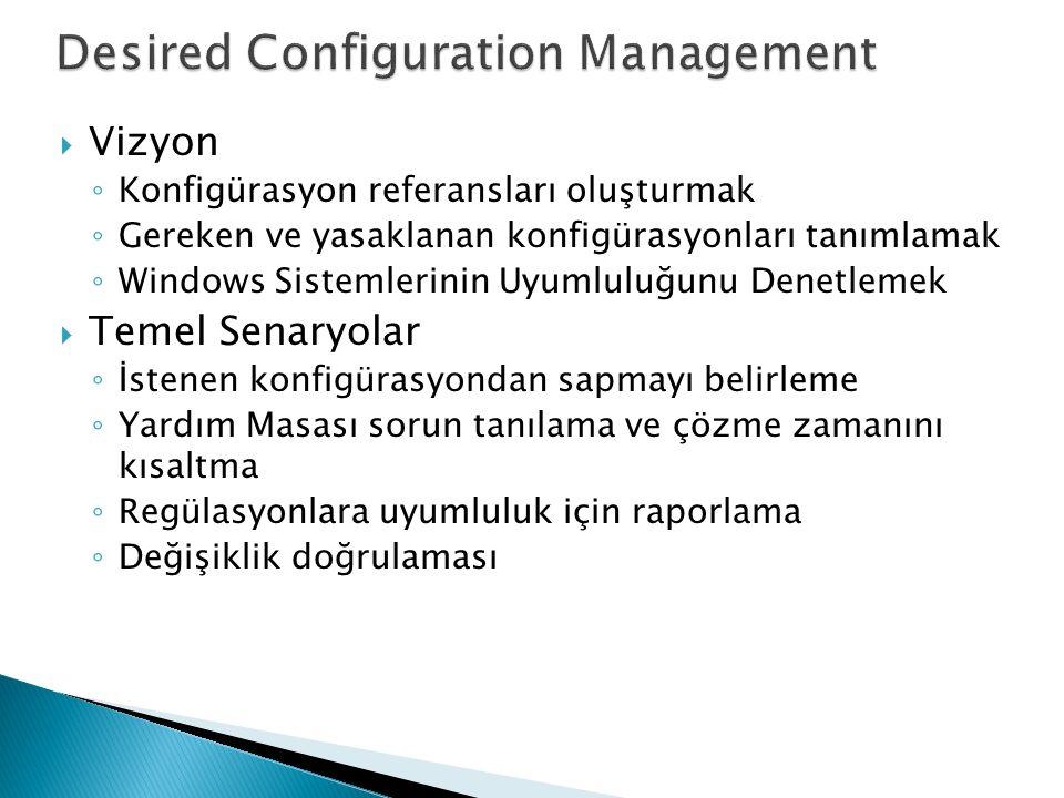  Vizyon ◦ Konfigürasyon referansları oluşturmak ◦ Gereken ve yasaklanan konfigürasyonları tanımlamak ◦ Windows Sistemlerinin Uyumluluğunu Denetlemek  Temel Senaryolar ◦ İstenen konfigürasyondan sapmayı belirleme ◦ Yardım Masası sorun tanılama ve çözme zamanını kısaltma ◦ Regülasyonlara uyumluluk için raporlama ◦ Değişiklik doğrulaması