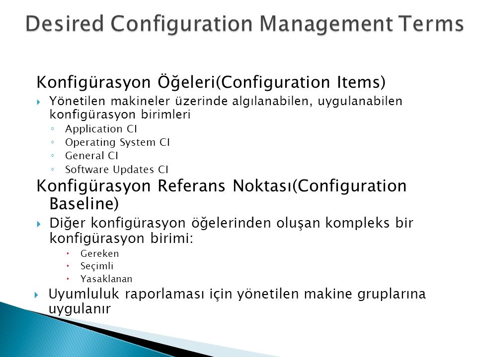 Konfigürasyon Öğeleri(Configuration Items)  Yönetilen makineler üzerinde algılanabilen, uygulanabilen konfigürasyon birimleri ◦ Application CI ◦ Operating System CI ◦ General CI ◦ Software Updates CI Konfigürasyon Referans Noktası(Configuration Baseline)  Diğer konfigürasyon öğelerinden oluşan kompleks bir konfigürasyon birimi:  Gereken  Seçimli  Yasaklanan  Uyumluluk raporlaması için yönetilen makine gruplarına uygulanır