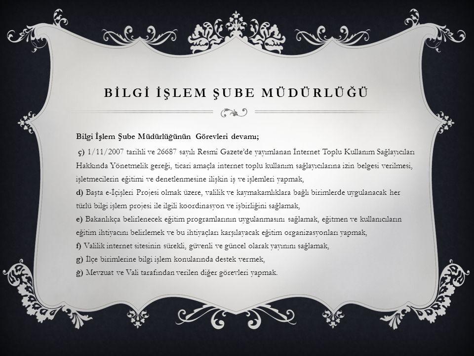 BİLGİ İŞLEM ŞUBE MÜDÜRLÜĞÜ Bilgi İşlem Şube Müdürlüğünün Görevleri devamı; ç) 1/11/2007 tarihli ve 26687 sayılı Resmî Gazete'de yayımlanan İnternet To