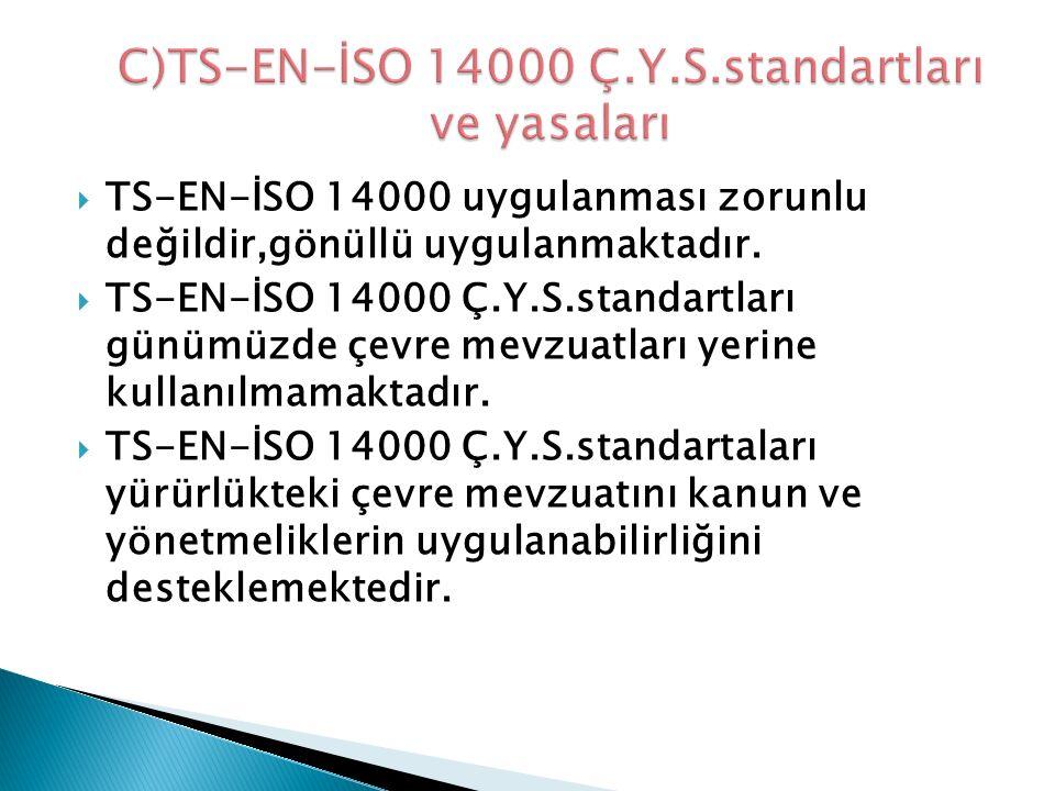  TS-EN-İSO 14000 uygulanması zorunlu değildir,gönüllü uygulanmaktadır.  TS-EN-İSO 14000 Ç.Y.S.standartları günümüzde çevre mevzuatları yerine kullan