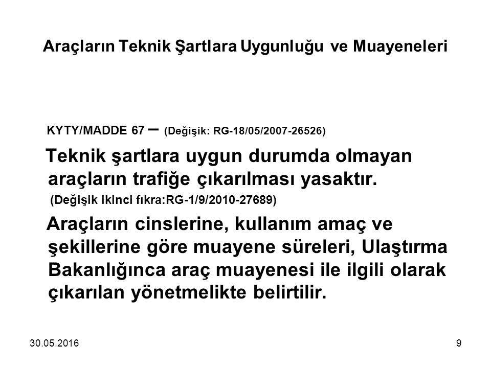 Araçların Teknik Şartlara Uygunluğu ve Muayeneleri KYTY/MADDE 67 – (Değişik: RG-18/05/2007-26526) Teknik şartlara uygun durumda olmayan araçların trafiğe çıkarılması yasaktır.