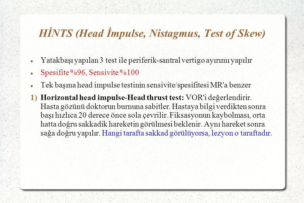 HİNTS (Head İmpulse, Nistagmus, Test of Skew) Yatakbaşı yapılan 3 test ile periferik-santral vertigo ayırımı yapılır Spesifite %96, Sensivite %100 Tek