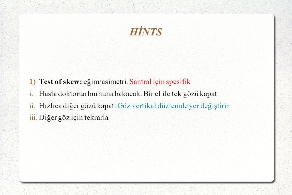 HİNTS 1)Test of skew: eğim/asimetri.Santral için spesifik i.Hasta doktorun burnuna bakacak.