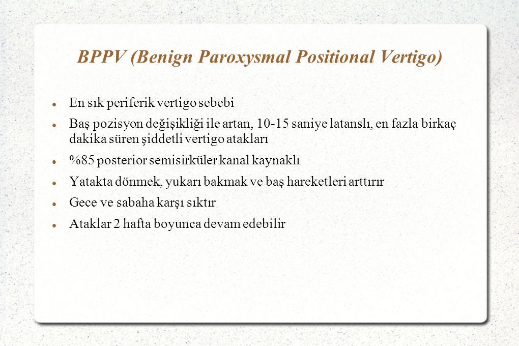 BPPV (Benign Paroxysmal Positional Vertigo) En sık periferik vertigo sebebi Baş pozisyon değişikliği ile artan, 10-15 saniye latanslı, en fazla birkaç dakika süren şiddetli vertigo atakları %85 posterior semisirküler kanal kaynaklı Yatakta dönmek, yukarı bakmak ve baş hareketleri arttırır Gece ve sabaha karşı sıktır Ataklar 2 hafta boyunca devam edebilir
