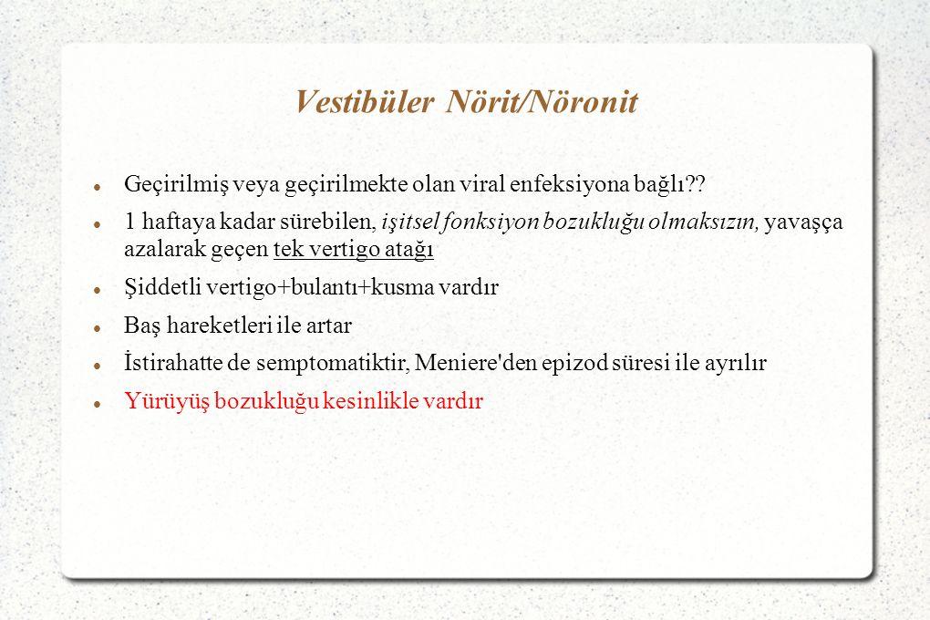 Vestibüler Nörit/Nöronit Geçirilmiş veya geçirilmekte olan viral enfeksiyona bağlı?? 1 haftaya kadar sürebilen, işitsel fonksiyon bozukluğu olmaksızın