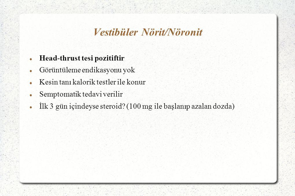 Vestibüler Nörit/Nöronit Head-thrust tesi pozitiftir Görüntüleme endikasyonu yok Kesin tanı kalorik testler ile konur Semptomatik tedavi verilir İlk 3 gün içindeyse steroid.