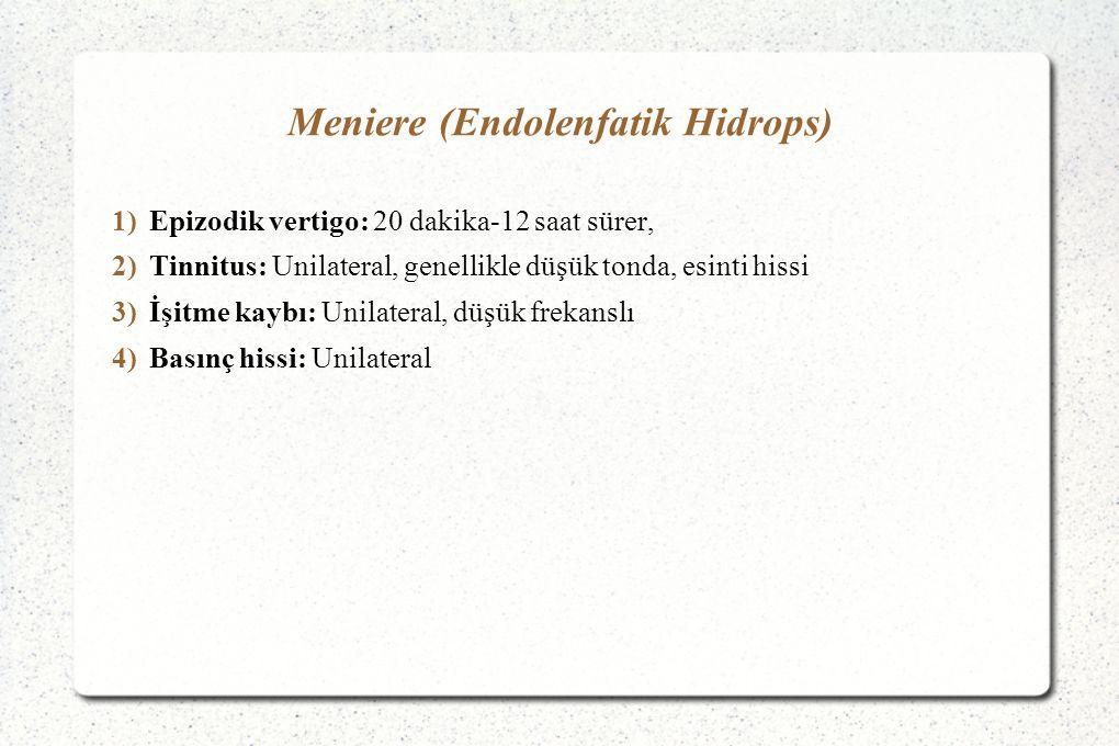 Meniere (Endolenfatik Hidrops) 1)Epizodik vertigo: 20 dakika-12 saat sürer, 2)Tinnitus: Unilateral, genellikle düşük tonda, esinti hissi 3)İşitme kaybı: Unilateral, düşük frekanslı 4)Basınç hissi: Unilateral