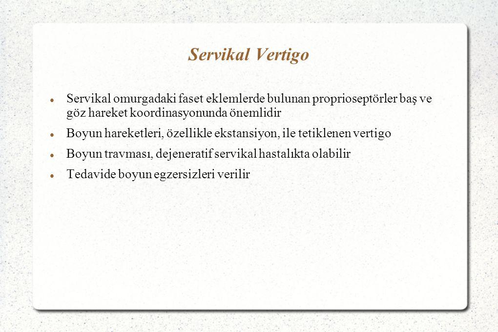 Servikal Vertigo Servikal omurgadaki faset eklemlerde bulunan proprioseptörler baş ve göz hareket koordinasyonunda önemlidir Boyun hareketleri, özellikle ekstansiyon, ile tetiklenen vertigo Boyun travması, dejeneratif servikal hastalıkta olabilir Tedavide boyun egzersizleri verilir