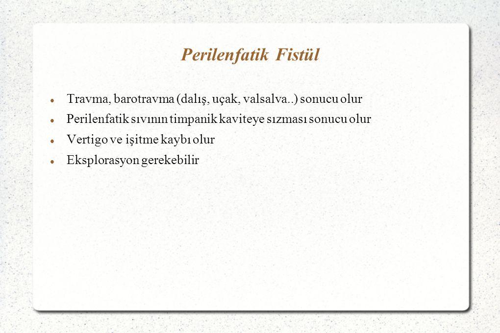 Perilenfatik Fistül Travma, barotravma (dalış, uçak, valsalva..) sonucu olur Perilenfatik sıvının timpanik kaviteye sızması sonucu olur Vertigo ve işitme kaybı olur Eksplorasyon gerekebilir