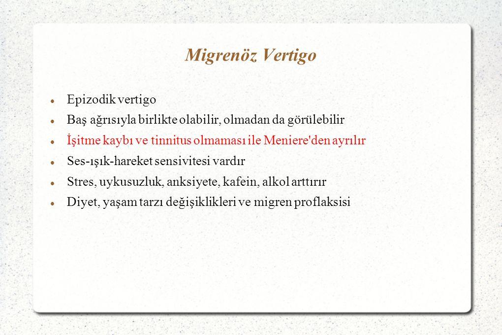 Migrenöz Vertigo Epizodik vertigo Baş ağrısıyla birlikte olabilir, olmadan da görülebilir İşitme kaybı ve tinnitus olmaması ile Meniere den ayrılır Ses-ışık-hareket sensivitesi vardır Stres, uykusuzluk, anksiyete, kafein, alkol arttırır Diyet, yaşam tarzı değişiklikleri ve migren proflaksisi